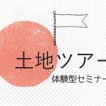 【開催済み】「土地ツアー」体験型セミナー